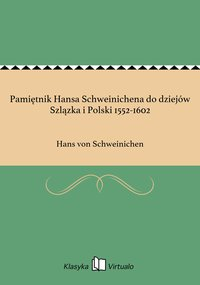 Pamiętnik Hansa Schweinichena do dziejów Szlązka i Polski 1552-1602