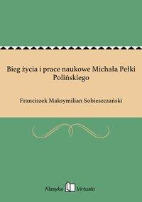 Bieg życia i prace naukowe Michała Pełki Polińskiego