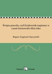 Święta prawda, czyli krakowiak napisany w czasie karnawału 1879 roku - Bogusz Zygmunt Stęczyński - ebook