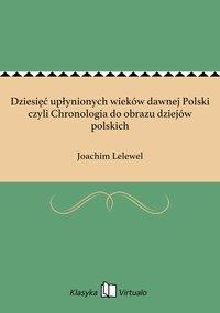 Dziesięć upłynionych wieków dawnej Polski czyli Chronologia do obrazu dziejów polskich