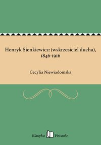 Henryk Sienkiewicz: (wskrzesiciel ducha), 1846-1916 - Cecylia Niewiadomska - ebook