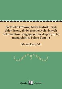 Portofolio królowej Marii Ludwiki, czyli zbiór listów, aktów urzędowych i innych dokumentów, sciągających się do pobytu tej monarchini w Polsce Tom 1-2