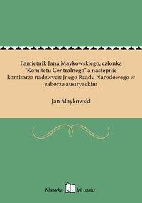 """Pamiętnik Jana Maykowskiego, członka """"Komitetu Centralnego"""" a następnie komisarza nadzwyczajnego Rządu Narodowego w zaborze austryackim"""