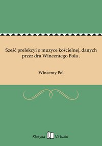 Sześć prelekcyi o muzyce kościelnej, danych przez dra Wincentego Pola . - Wincenty Pol - ebook