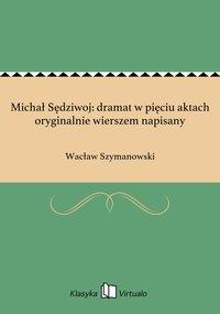 Michał Sędziwoj: dramat w pięciu aktach oryginalnie wierszem napisany - Wacław Szymanowski - ebook