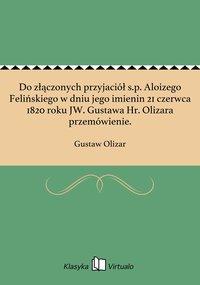 Do złączonych przyjaciół s.p. Aloizego Felińskiego w dniu jego imienin 21 czerwca 1820 roku JW. Gustawa Hr. Olizara przemówienie.
