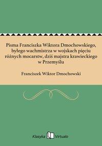 Pisma Franciszka Wiktora Dmochowskiego, byłego wachmistrza w wojskach pięciu różnych mocarstw, dziś majstra krawieckiego w Przemyślu - Franciszek Wiktor Dmochowski - ebook