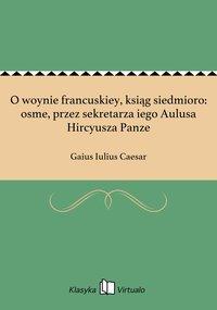 O woynie francuskiey, ksiąg siedmioro: osme, przez sekretarza iego Aulusa Hircyusza Panze