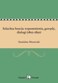 Szlachta-bracia: wspomnienia, gawędy, dialogi (1802-1850)