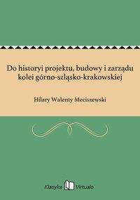 Do historyi projektu, budowy i zarządu kolei górno-szląsko-krakowskiej