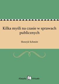 Kilka myśli na czasie w sprawach publicznych - Henryk Schmitt - ebook