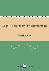Kilka słów bezstronnych w sprawie ruskiej - Henryk Schmitt - ebook