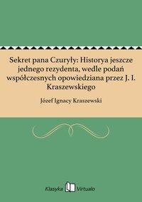 Sekret pana Czuryły: Historya jeszcze jednego rezydenta, wedle podań współczesnych opowiedziana przez J. I. Kraszewskiego