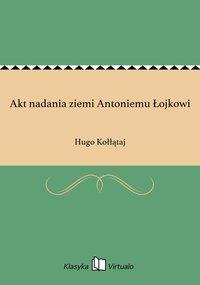 Akt nadania ziemi Antoniemu Łojkowi - Hugo Kołłątaj - ebook