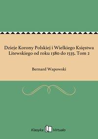 Dzieje Korony Polskiej i Wielkiego Księstwa Litewskiego od roku 1380 do 1535. Tom 2 - Bernard Wapowski - ebook