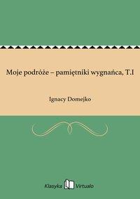 Moje podróże – pamiętniki wygnańca, T.I - Ignacy Domejko - ebook