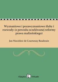 Wyznaniowe i pozawyznaniowe śluby i rozwody: (z powodu oczekiwanej reformy prawa małżeńskiego) - Jan Niecisław de Courtenay Baudouin - ebook