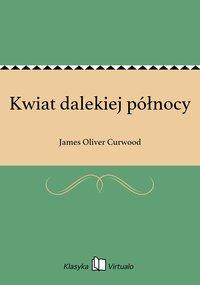 Kwiat dalekiej północy - James Oliver Curwood - ebook