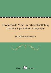 Leonardo da Vinci : w czterechsetletnią rocznicę jego śmierci 2 maja 1519