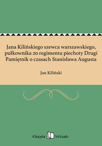 Jana Kilińskiego szewca warszawskiego, pułkownika 20 regimentu piechoty Drugi Pamiętnik o czasach Stanisława Augusta - Jan Kiliński - ebook