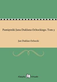 Pamiętniki Jana Duklana Ochockiego. Tom 3