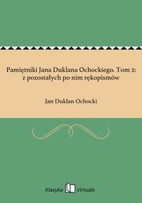Pamiętniki Jana Duklana Ochockiego. Tom 2: z pozostałych po nim rękopismów