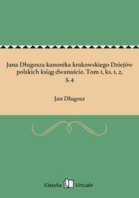 Jana Długosza kanonika krakowskiego Dziejów polskich ksiąg dwanaście. Tom 1, ks. 1, 2, 3, 4 - Jan Długosz - ebook
