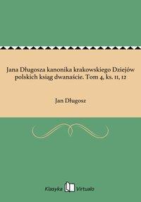 Jana Długosza kanonika krakowskiego Dziejów polskich ksiąg dwanaście. Tom 4, ks. 11, 12 - Jan Długosz - ebook