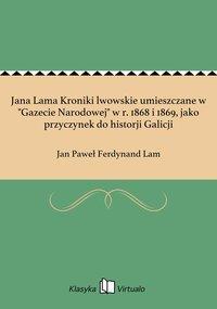 """Jana Lama Kroniki lwowskie umieszczane w """"Gazecie Narodowej"""" w r. 1868 i 1869, jako przyczynek do historji Galicji - Jan Paweł Ferdynand Lam - ebook"""