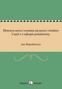 Historya serca i rozumu (uczucia i wiedzy): Część 1-2 rękopis pośmiertny. - Jan Majorkiewicz - ebook