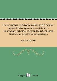 Ustawy prawa ziemskiego polskiego dla pamięci lepszej krótko i porządnie z statutów i konstytucyj zebrane, z przydatkiem O obronie koronnej, i o sprawie i powinności urzędników wojennych