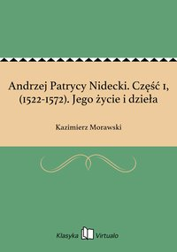 Andrzej Patrycy Nidecki. Część 1, (1522-1572). Jego życie i dzieła