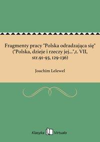 """Fragmenty pracy """"Polska odradzająca się"""" (""""Polska, dzieje i rzeczy jej..."""",t. VII, str.91-93, 129-136)"""