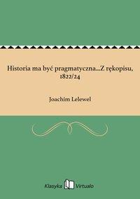 Historia ma być pragmatyczna...Z rękopisu, 1822/24