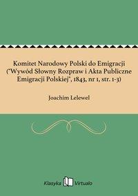 """Komitet Narodowy Polski do Emigracji (""""Wywód Słowny Rozpraw i Akta Publiczne Emigracji Polskiej"""", 1843, nr 1, str. 1-3)"""