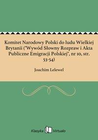 """Komitet Narodowy Polski do ludu Wielkiej Brytanii (""""Wywód Słowny Rozpraw i Akta Publiczne Emigracji Polskiej"""", nr 10, str. 53-54)"""