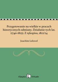 Przygotowanie na wielkie w pracach historycznych odmiany. Działanie tych lat. (1740-1825). Z rękopisu, 1822/24