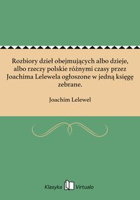 Rozbiory dzieł obejmujących albo dzieje, albo rzeczy polskie różnymi czasy przez Joachima Lelewela ogłoszone w jedną księgę zebrane.