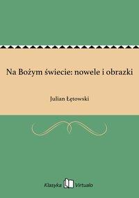 Na Bożym świecie: nowele i obrazki - Julian Łętowski - ebook