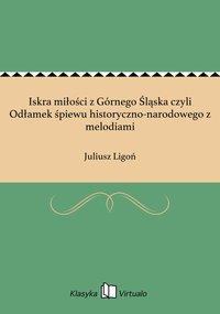 Iskra miłości z Górnego Śląska czyli Odłamek śpiewu historyczno-narodowego z melodiami - Juliusz Ligoń - ebook