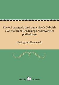 Żywot i przygody imci pana Józefa Gabriela z Gozda hrabi Gozdzkiego, wojewodzica podlaskiego