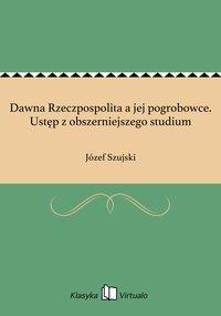Dawna Rzeczpospolita a jej pogrobowce. Ustęp z obszerniejszego studium - Józef Szujski - ebook
