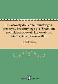 """List otwarty do Leona Bilińskiego z przyczyny broszury jego pt.: """"Znamiona polityki narodowej i krajowej tzw. Stańczyków"""", Kraków 1882"""