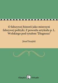 """O fałszywej historii jako mistrzyni fałszywej polityki. Z powodu artykułu p. L. Wolskiego pod tytułem """"Diagnoza"""" - Józef Szujski - ebook"""