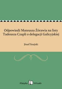 Odpowiedź Mateusza Żórawia na listy Tadeusza Czapli o delegacji Galicyjskiej - Józef Szujski - ebook