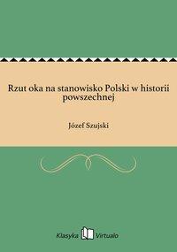 Rzut oka na stanowisko Polski w historii powszechnej - Józef Szujski - ebook