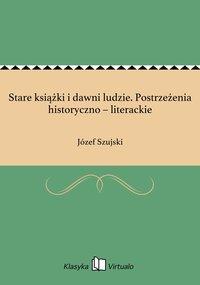 Stare książki i dawni ludzie. Postrzeżenia historyczno – literackie - Józef Szujski - ebook