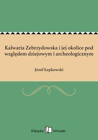 Kalwaria Zebrzydowska i jej okolice pod względem dziejowym i archeologicznym - Józef Łepkowski - ebook
