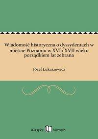 Wiadomość historyczna o dyssydentach w mieście Poznaniu w XVI i XVII wieku porządkiem lat zebrana