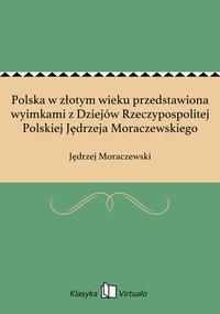 Polska w złotym wieku przedstawiona wyimkami z Dziejów Rzeczypospolitej Polskiej Jędrzeja Moraczewskiego